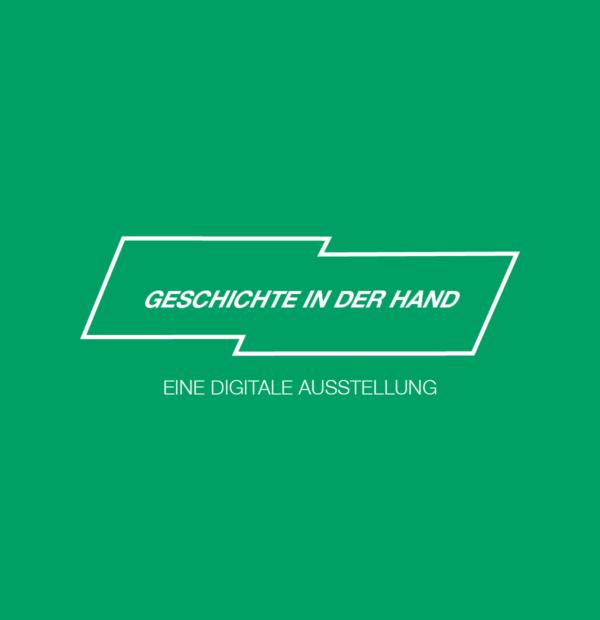 GESCHICHTE IN DER HAND – Eine digitale Ausstellung